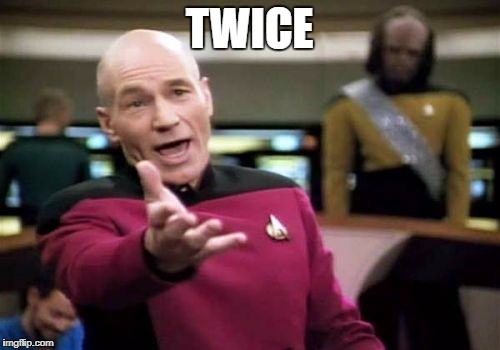 Picard Wtf Meme | TWICE | image tagged in memes,picard wtf | made w/ Imgflip meme maker