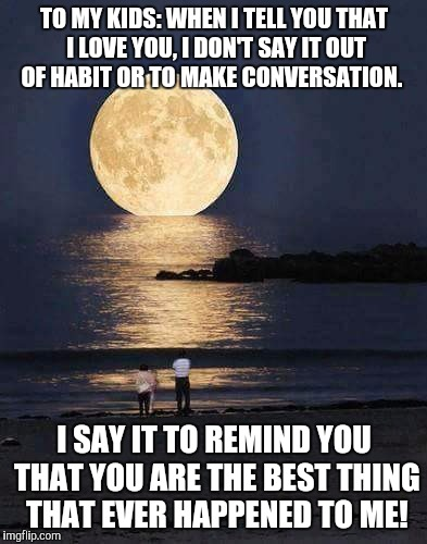 TO MY KIDS: WHEN I TELL YOU THAT I LOVE YOU, I DON'T SAY IT OUT OF HABIT OR TO MAKE CONVERSATION. I SAY IT TO REMIND YOU THAT YOU ARE THE BE | image tagged in my kids | made w/ Imgflip meme maker