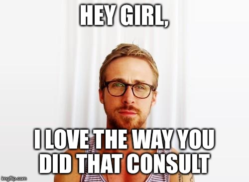 Ryan Gosling Hey Girl | HEY GIRL, I LOVE THE WAY YOU DID THAT CONSULT | image tagged in ryan gosling hey girl | made w/ Imgflip meme maker