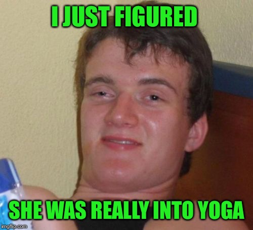 10 Guy Meme | I JUST FIGURED SHE WAS REALLY INTO YOGA | image tagged in memes,10 guy | made w/ Imgflip meme maker