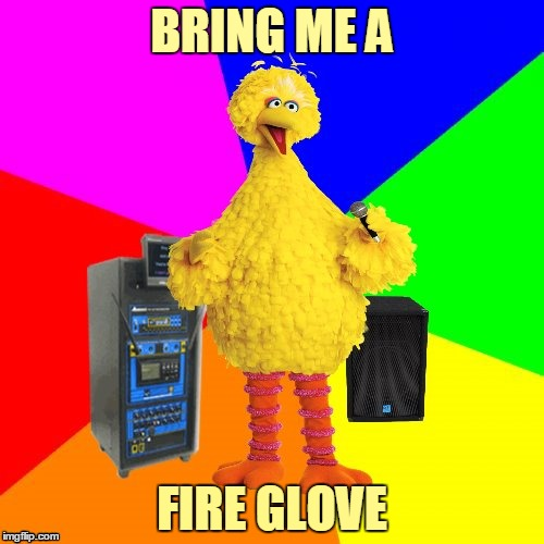 Where's that fire glove I keep thinking of? | BRING ME A FIRE GLOVE | image tagged in wrong lyrics karaoke big bird,memes,music,steve winwood,higher love,song lyrics | made w/ Imgflip meme maker