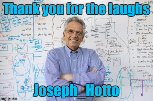 Engineering Professor | Thank you for the laughs Joseph_Hotto | image tagged in memes,engineering professor,joseph_hotto,deleted accounts,imgflip users,use someones username in your meme | made w/ Imgflip meme maker