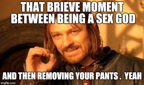 One Does Not Simply Meme | THAT BRIEVE MOMENT BETWEEN BEING A SEX GOD AND THEN REMOVING YOUR PANTS .  YEAH | image tagged in memes,one does not simply | made w/ Imgflip meme maker
