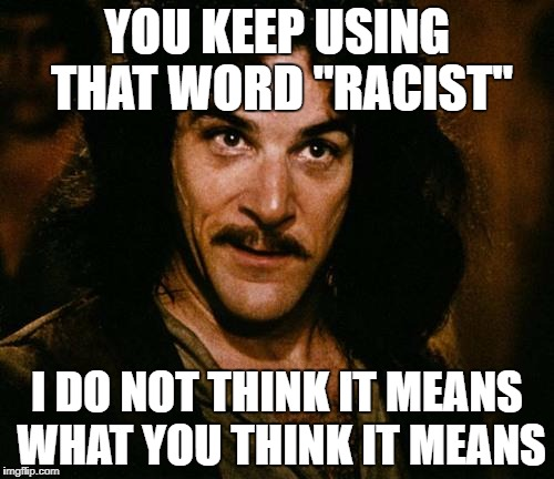 "Indigo Montoya |  YOU KEEP USING THAT WORD ""RACIST""; I DO NOT THINK IT MEANS WHAT YOU THINK IT MEANS 