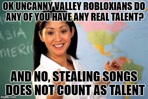 Unhelpful High School Teacher Meme | OK UNCANNY VALLEY ROBLOXIANS DO ANY OF YOU HAVE ANY REAL TALENT? AND NO, STEALING SONGS DOES NOT COUNT AS TALENT | image tagged in memes,unhelpful high school teacher | made w/ Imgflip meme maker