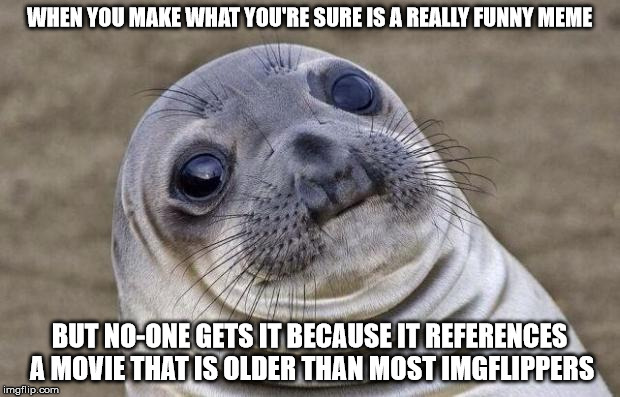 Awkward Moment Sealion Meme | WHEN YOU MAKE WHAT YOU'RE SURE IS A REALLY FUNNY MEME BUT NO-ONE GETS IT BECAUSE IT REFERENCES A MOVIE THAT IS OLDER THAN MOST IMGFLIPPERS | image tagged in memes,awkward moment sealion | made w/ Imgflip meme maker