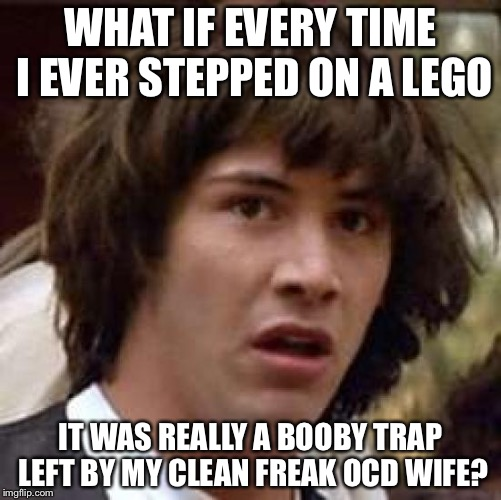 Conspiracy Keanu Meme | WHAT IF EVERY TIME I EVER STEPPED ON A LEGO IT WAS REALLY A BOOBY TRAP LEFT BY MY CLEAN FREAK OCD WIFE? | image tagged in memes,conspiracy keanu | made w/ Imgflip meme maker