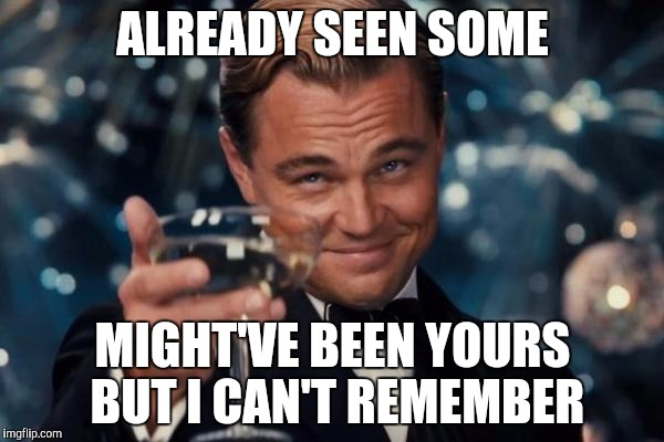 Leonardo Dicaprio Cheers Meme | ALREADY SEEN SOME MIGHT'VE BEEN YOURS BUT I CAN'T REMEMBER | image tagged in memes,leonardo dicaprio cheers | made w/ Imgflip meme maker