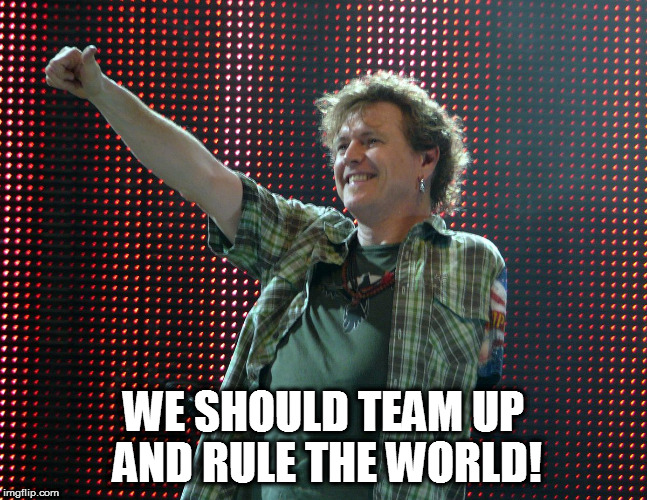 WE SHOULD TEAM UP AND RULE THE WORLD! | made w/ Imgflip meme maker