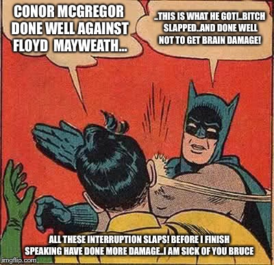 How many more slaps of batman can robin take before he snaps or he gets brain damage  | CONOR MCGREGOR DONE WELL AGAINST FLOYD  MAYWEATH... ..THIS IS WHAT HE GOT!..B**CH SLAPPED..AND DONE WELL NOT TO GET BRAIN DAMAGE! ALL THESE  | image tagged in memes,batman slapping robin,funny memes,latest,latest stream,meme | made w/ Imgflip meme maker
