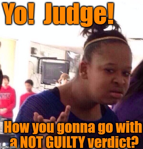 Black Girl Wat Meme | Yo!  Judge! How you gonna go with a NOT GUILTY verdict? | image tagged in memes,black girl wat | made w/ Imgflip meme maker