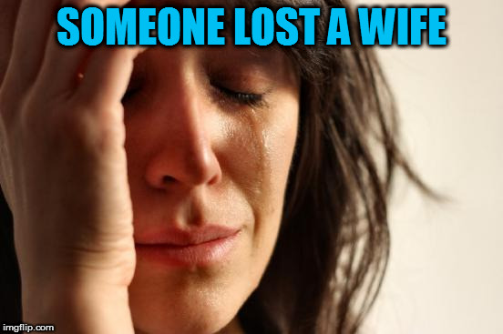 First World Problems Meme | SOMEONE LOST A WIFE | image tagged in memes,first world problems | made w/ Imgflip meme maker