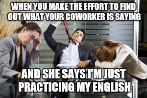 The face you make | WHEN YOU MAKE THE EFFORT TO FIND OUT WHAT YOUR COWORKER IS SAYING AND SHE SAYS I'M JUST PRACTICING MY ENGLISH | image tagged in the face you make | made w/ Imgflip meme maker