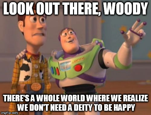 X, X Everywhere Meme | LOOK OUT THERE, WOODY THERE'S A WHOLE WORLD WHERE WE REALIZE WE DON'T NEED A DEITY TO BE HAPPY | image tagged in memes,x,x everywhere,x x everywhere,anti-religion,anti-religious | made w/ Imgflip meme maker