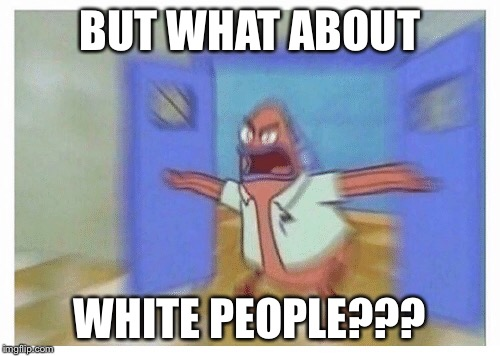 White people | BUT WHAT ABOUT WHITE PEOPLE??? | image tagged in white people | made w/ Imgflip meme maker