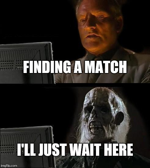 Ill Just Wait Here Meme | FINDING A MATCH I'LL JUST WAIT HERE | image tagged in memes,ill just wait here | made w/ Imgflip meme maker