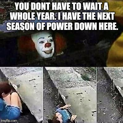 IT Clown Sewers | YOU DONT HAVE TO WAIT A WHOLE YEAR. I HAVE THE NEXT SEASON OF POWER DOWN HERE. | image tagged in it clown sewers | made w/ Imgflip meme maker