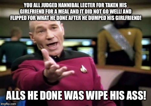 Picard Wtf Meme | YOU ALL JUDGED HANNIBAL LECTER FOR TAKEN HIS GIRLFRIEND FOR A MEAL AND IT DID NOT GO WELL! AND FLIPPED FOR WHAT HE DONE AFTER HE DUMPED HIS  | image tagged in memes,picard wtf,jokes,latest,funny memes,funny meme | made w/ Imgflip meme maker