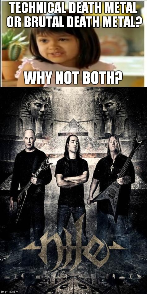 As a guy who likes Death Metal(but not Brutal or Technical),I gotta say this band kicks ass.One of rare newer Metal bands I like | TECHNICAL DEATH METAL OR BRUTAL DEATH METAL? WHY NOT BOTH? | image tagged in memes,metal,heavy metal,death metal,egypt,why not both | made w/ Imgflip meme maker
