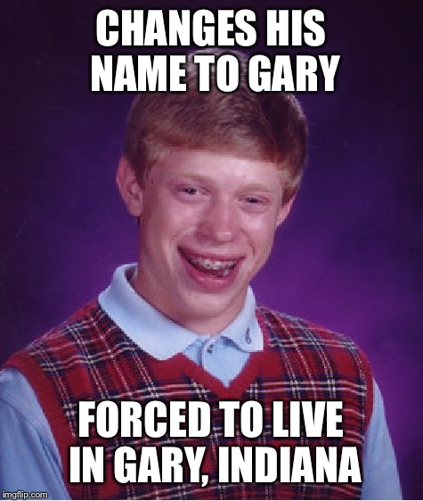 Bad Luck Brian Meme | CHANGES HIS NAME TO GARY FORCED TO LIVE IN GARY, INDIANA | image tagged in memes,bad luck brian | made w/ Imgflip meme maker