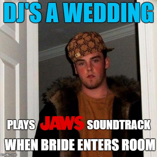♫ Dunn-Dunn♫...  ♫Dunn-Dunn♫... ♫Dunn-Dunn-Dunn-Dunn-Dunn-Dunn♫ | DJ'S A WEDDING PLAYS SOUNDTRACK WHEN BRIDE ENTERS ROOM | image tagged in memes,scumbag steve,scumbag,first world problems,funny,funny memes | made w/ Imgflip meme maker