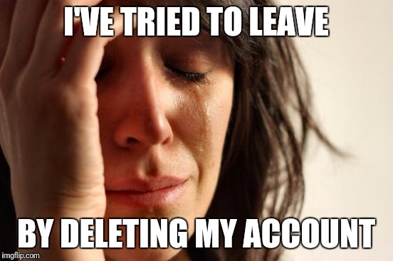 First World Problems Meme | I'VE TRIED TO LEAVE BY DELETING MY ACCOUNT | image tagged in memes,first world problems | made w/ Imgflip meme maker