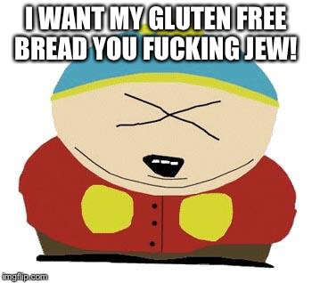 Cartman | I WANT MY GLUTEN FREE BREAD YOU F**KING JEW! | image tagged in cartman | made w/ Imgflip meme maker