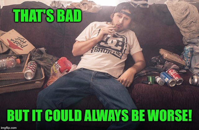 Stoner on couch | THAT'S BAD BUT IT COULD ALWAYS BE WORSE! | image tagged in stoner on couch | made w/ Imgflip meme maker