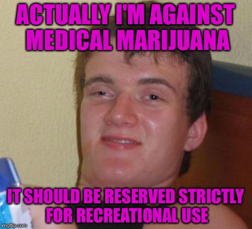 10 Guy Meme | ACTUALLY I'M AGAINST MEDICAL MARIJUANA IT SHOULD BE RESERVED STRICTLY FOR RECREATIONAL USE | image tagged in memes,10 guy | made w/ Imgflip meme maker