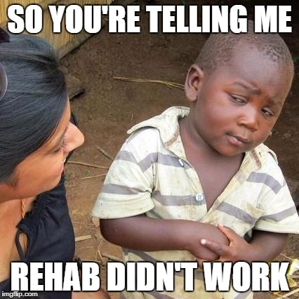 Third World Skeptical Kid Meme | SO YOU'RE TELLING ME REHAB DIDN'T WORK | image tagged in memes,third world skeptical kid | made w/ Imgflip meme maker