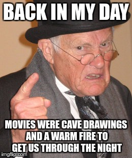 Back In My Day Meme | BACK IN MY DAY MOVIES WERE CAVE DRAWINGS AND A WARM FIRE TO GET US THROUGH THE NIGHT | image tagged in memes,back in my day | made w/ Imgflip meme maker