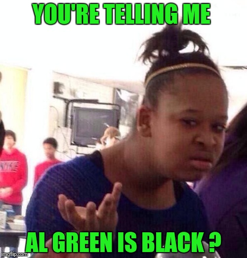 Black Girl Wat Meme | YOU'RE TELLING ME AL GREEN IS BLACK ? | image tagged in memes,black girl wat | made w/ Imgflip meme maker