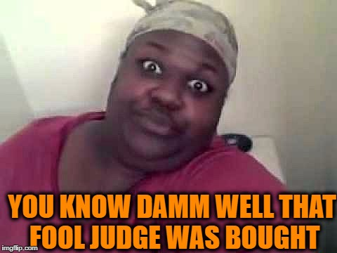 Black woman | YOU KNOW DAMM WELL THAT FOOL JUDGE WAS BOUGHT | image tagged in black woman | made w/ Imgflip meme maker