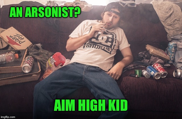 Stoner on couch | AN ARSONIST? AIM HIGH KID | image tagged in stoner on couch | made w/ Imgflip meme maker