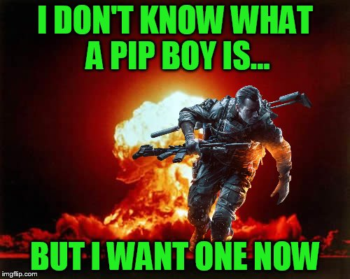 You now are addicted to all Chems | I DON'T KNOW WHAT A PIP BOY IS... BUT I WANT ONE NOW | image tagged in fallout 4,battlefield 4 | made w/ Imgflip meme maker
