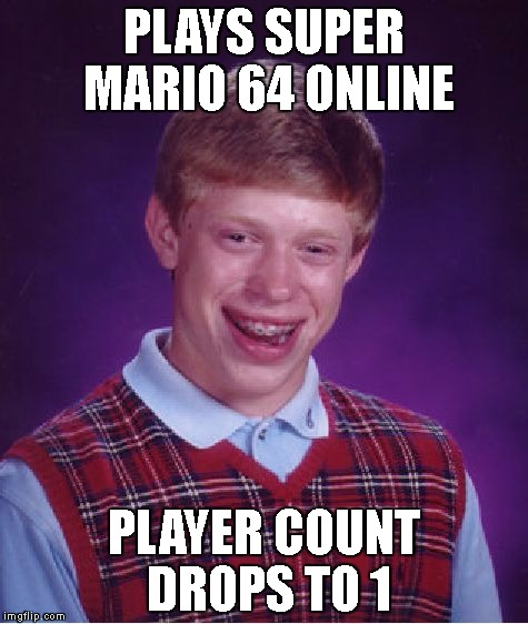 Bad Luck Brian Meme | PLAYS SUPER MARIO 64 ONLINE PLAYER COUNT DROPS TO 1 | image tagged in memes,bad luck brian | made w/ Imgflip meme maker
