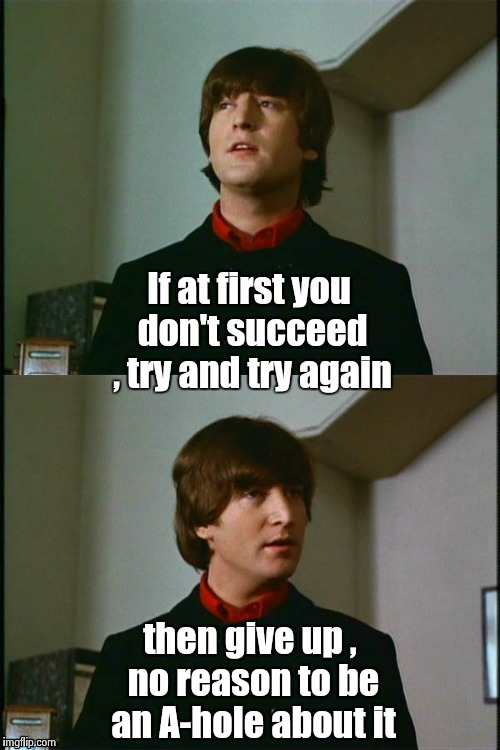 Happy Birthday , John | If at first you don't succeed , try and try again then give up , no reason to be an A-hole about it | image tagged in philosophical john,rock music,classic rock,happy birthday | made w/ Imgflip meme maker