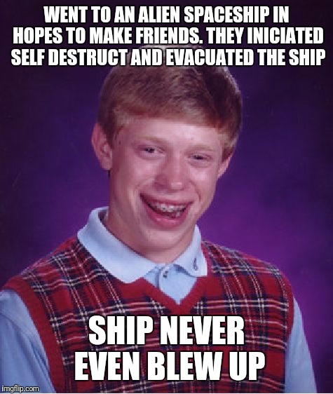 Bad Luck Brian Meme | WENT TO AN ALIEN SPACESHIP IN HOPES TO MAKE FRIENDS. THEY INICIATED SELF DESTRUCT AND EVACUATED THE SHIP SHIP NEVER EVEN BLEW UP | image tagged in memes,bad luck brian | made w/ Imgflip meme maker