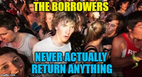 Maybe they should borrow a dictionary... :) | THE BORROWERS NEVER ACTUALLY RETURN ANYTHING | image tagged in memes,sudden clarity clarence,the borrowers,books,films | made w/ Imgflip meme maker