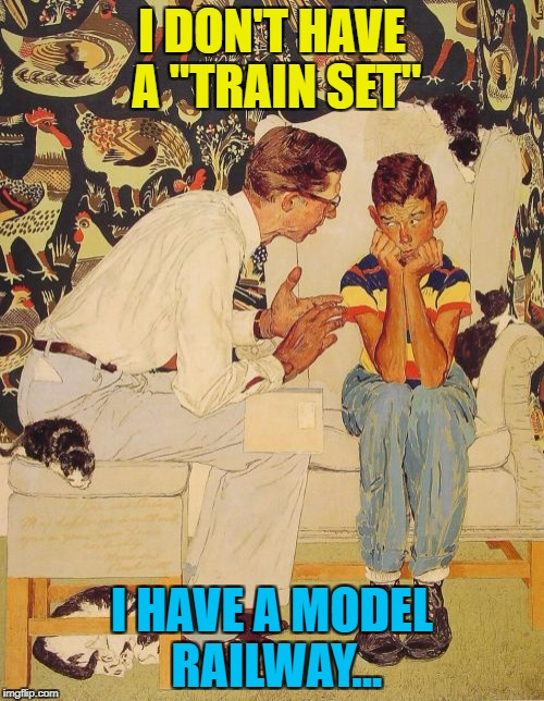"He has a train set... :) | I DON'T HAVE A ""TRAIN SET"" I HAVE A MODEL RAILWAY... 