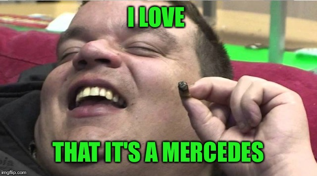 Laughing stoner | I LOVE THAT IT'S A MERCEDES | image tagged in laughing stoner | made w/ Imgflip meme maker