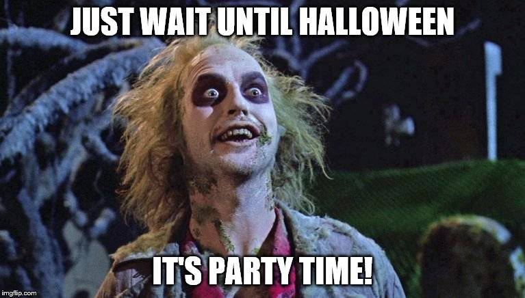 JUST WAIT UNTIL HALLOWEEN IT'S PARTY TIME! | image tagged in halloween | made w/ Imgflip meme maker