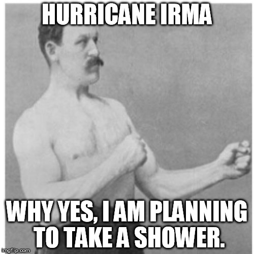 Overly Manly Man Meme | HURRICANE IRMA WHY YES, I AM PLANNING TO TAKE A SHOWER. | image tagged in memes,overly manly man | made w/ Imgflip meme maker