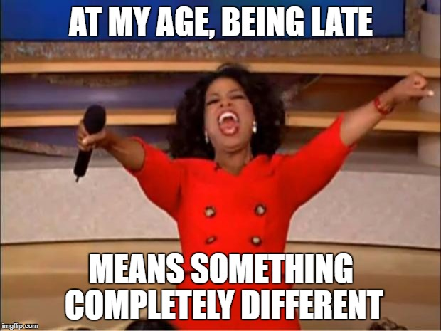 Oprah You Get A Meme | AT MY AGE, BEING LATE MEANS SOMETHING COMPLETELY DIFFERENT | image tagged in memes,oprah you get a | made w/ Imgflip meme maker