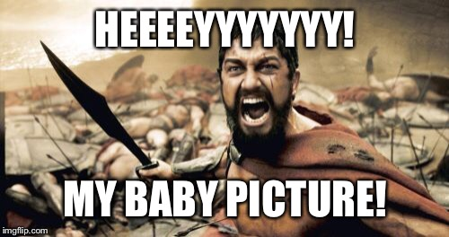 Sparta Leonidas Meme | HEEEEYYYYYYY! MY BABY PICTURE! | image tagged in memes,sparta leonidas | made w/ Imgflip meme maker