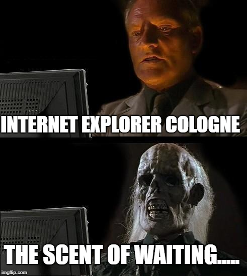 Browsing like it's 1999.. | INTERNET EXPLORER COLOGNE THE SCENT OF WAITING..... | image tagged in memes,ill just wait here,internet explorer meme,ie meme | made w/ Imgflip meme maker