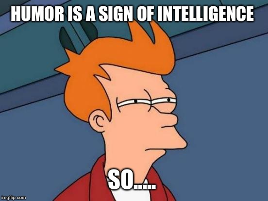 Futurama Fry Meme | HUMOR IS A SIGN OF INTELLIGENCE SO..... | image tagged in memes,futurama fry | made w/ Imgflip meme maker