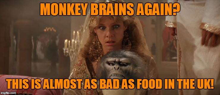 MONKEY BRAINS AGAIN? THIS IS ALMOST AS BAD AS FOOD IN THE UK! | made w/ Imgflip meme maker