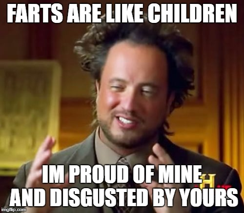 Ancient Aliens Meme | FARTS ARE LIKE CHILDREN IM PROUD OF MINE AND DISGUSTED BY YOURS | image tagged in memes,ancient aliens | made w/ Imgflip meme maker