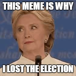 THIS MEME IS WHY I LOST THE ELECTION | made w/ Imgflip meme maker